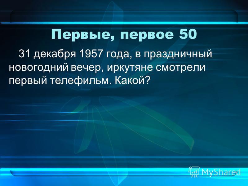 Первые, первое 50 31 декабря 1957 года, в праздничный новогодний вечер, иркутяне смотрели первый телефильм. Какой?
