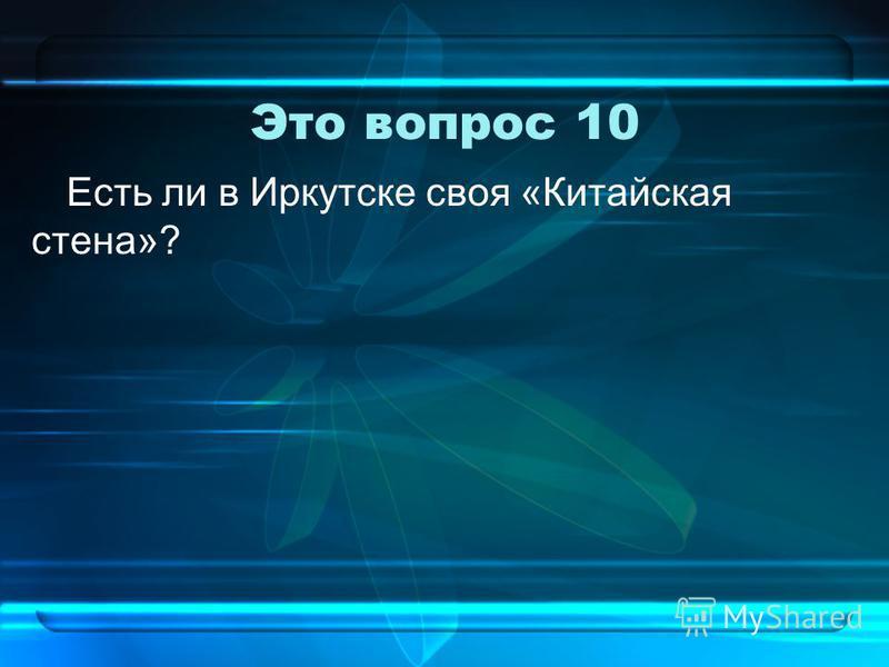 Это вопрос 10 Есть ли в Иркутске своя «Китайская стена»?
