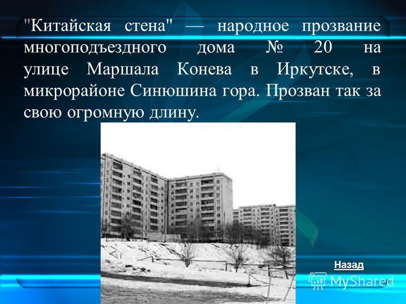 Китайская стена народное прозвание много подъездного дома 20 на улице Маршала Конева в Иркутске, в микрорайоне Синюшина гора. Прозван так за свою огромную длину. Назад
