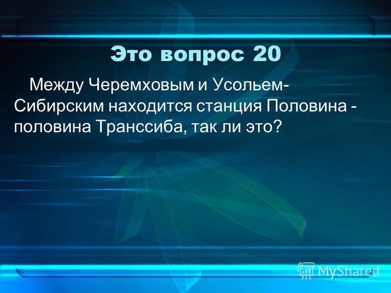 Это вопрос 20 Между Черемховым и Усольем- Сибирским находится станция Половина - половина Транссиба, так ли это?