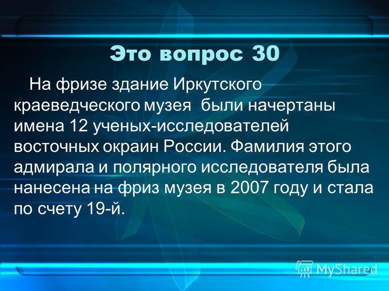 Это вопрос 30 На фризе здание Иркутского краеведческого музея были начертаны имена 12 ученых-исследователей восточных окраин России. Фамилия этого адмирала и полярного исследователя была нанесена на фриз музея в 2007 году и стала по счету 19-й.