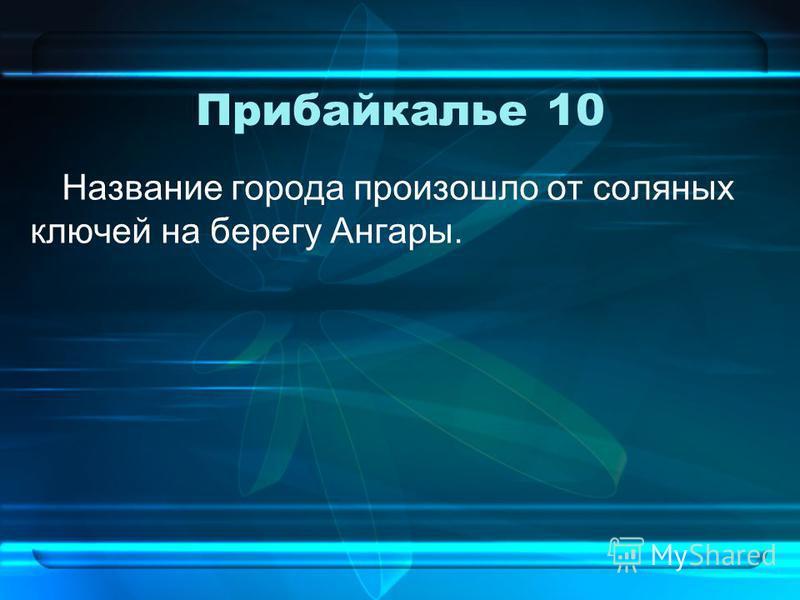 Прибайкалье 10 Название города произошло от соляных ключей на берегу Ангары.