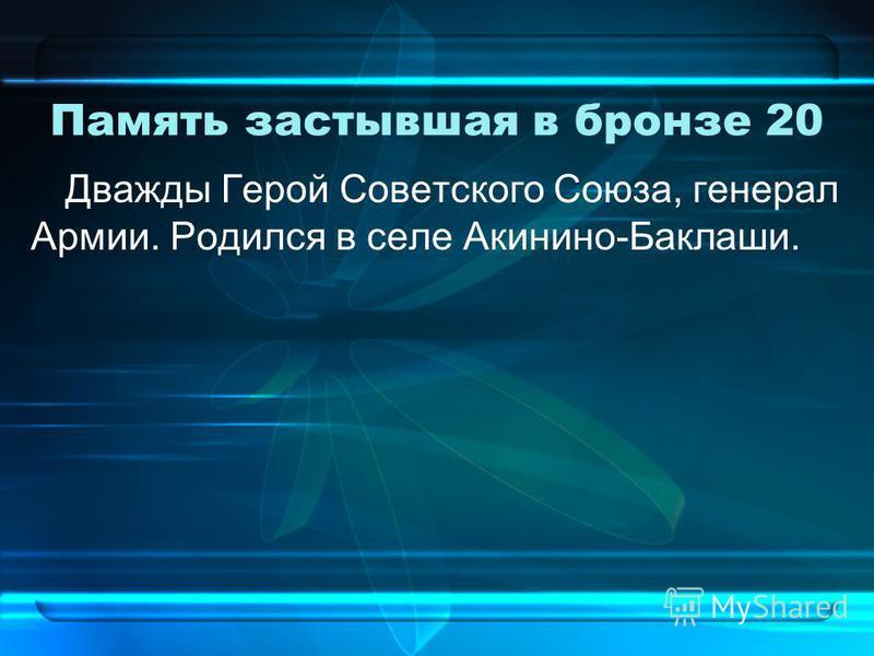 Память застывшая в бронзе 20 Дважды Герой Советского Союза, генерал Армии. Родился в селе Акинино-Баклаши.