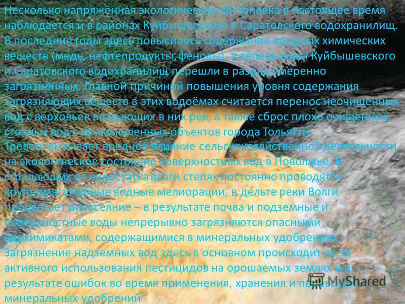 . Несколько напряжённая экологическая обстановка в настоящее время наблюдается и в районах Куйбышевского и Саратовского водохранилищ. В последние годы здесь повысилось содержание вредных химических веществ (медь, нефтепродукты, фенолы), и теперь воды