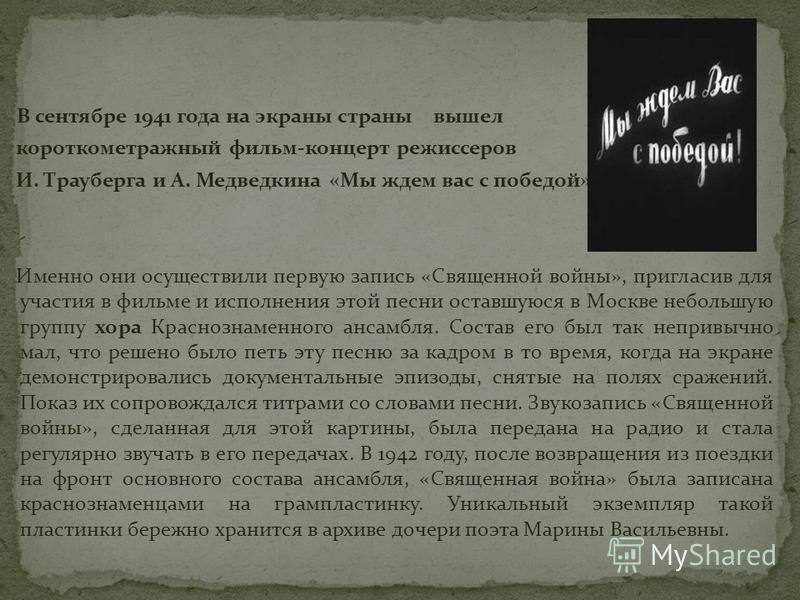 В сентябре 1941 года на экраны страны вышел короткометражный фильм-концерт режиссеров И. Трауберга и А. Медведкина «Мы ждем вас с победой». Именно они осуществили первую запись «Священной войны», пригласив для участия в фильме и исполнения этой песни