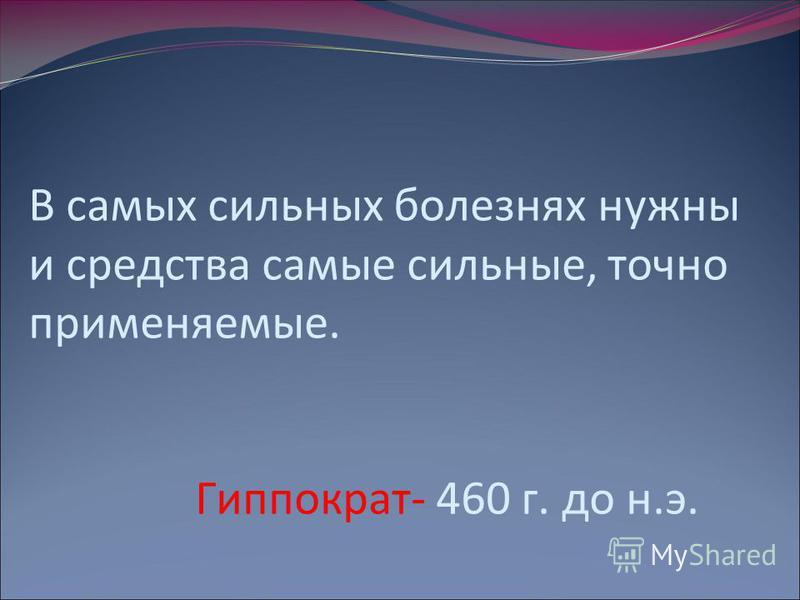 В самых сильных болезнях нужны и средства самые сильные, точно применяемые. Гиппократ- 460 г. до н.э.
