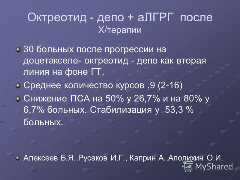 Октреотид - депо + аЛГРГ после Х/терапии 30 больных после прогрессии на доцетакселе- октреотид - депо как вторая линия на фоне ГТ. Среднее количество курсов,9 (2-16) Снижение ПСА на 50% у 26,7% и на 80% у 6,7% больных. Стабилизация у 53,3 % больных.