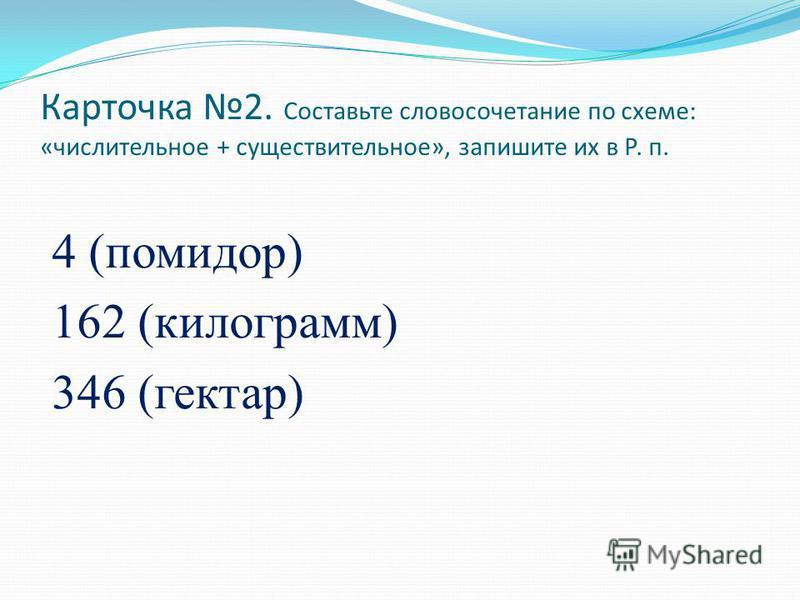 Карточка 2. Составьте словосочетание по схеме: «числительное + существительное», запишите их в Р. п. 4 (помидор) 162 (килограмм) 346 (гектар)