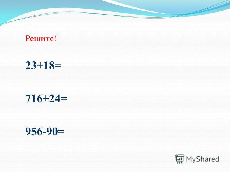 Решите! 23+18= 716+24= 956-90=