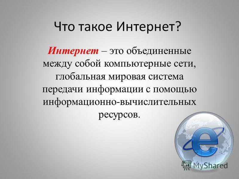Что такое Интернет? Интернет – это объединенные между собой компьютерные сети, глобальная мировая система передачи информации с помощью информационно-вычислительных ресурсов.