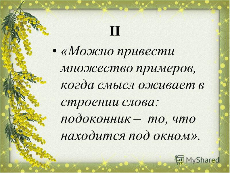 II «Можно привести множество примеров, когда смысл оживает в строении слова: подоконник – то, что находится под окном».