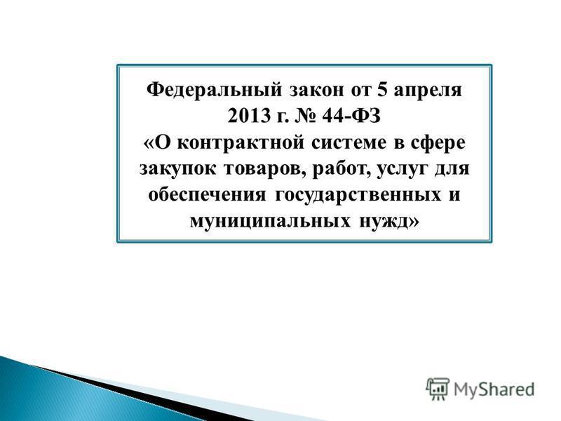 Федеральный закон от 5 апреля 2013 г. 44-ФЗ «О контрактной системе в сфере закупок товаров, работ, услуг для обеспечения государственных и муниципальных нужд»