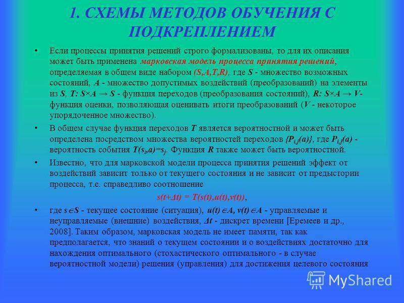 1. СХЕМЫ МЕТОДОВ ОБУЧЕНИЯ С ПОДКРЕПЛЕНИЕМ Если процессы принятия решений строго формализованы, то для их описания может быть применена марковская модель процесса принятия решений, определяемая в общем виде набором (S,A,T,R), где S - множество возможн