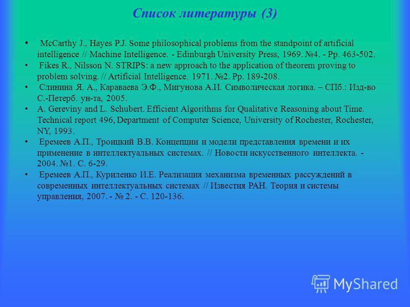 Список литературы (3) McCarthy J., Hayes P.J. Some philosophical problems from the standpoint of artificial intelligence // Machine Intelligence. - Edinburgh University Press, 1969. 4. - Pp. 463-502. Fikes R., Nilsson N. STRIPS: a new approach to the