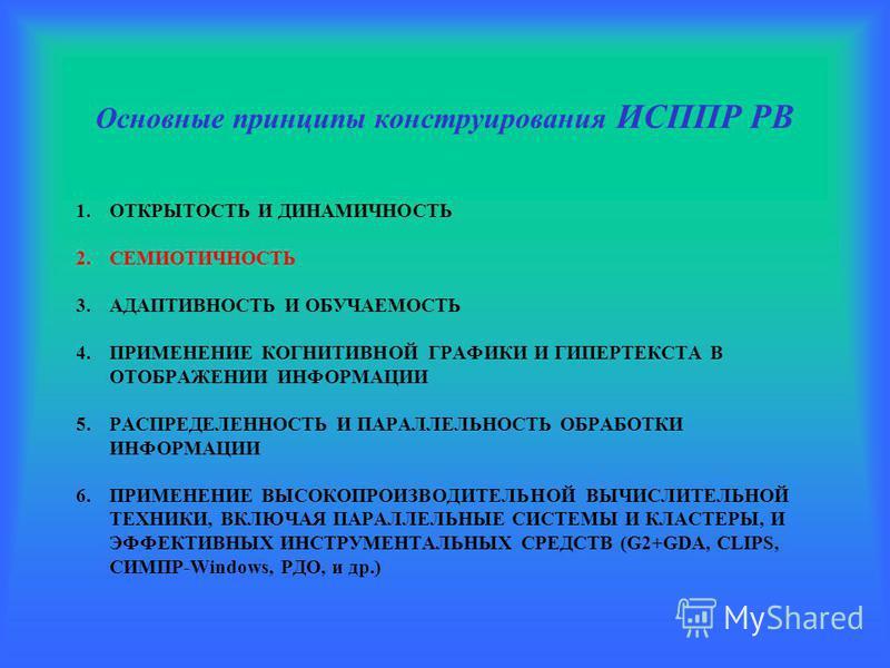 Основные принципы конструирования ИСППР РВ 1. ОТКРЫТОСТЬ И ДИНАМИЧНОСТЬ 2. СЕМИОТИЧНОСТЬ 3. АДАПТИВНОСТЬ И ОБУЧАЕМОСТЬ 4. ПРИМЕНЕНИЕ КОГНИТИВНОЙ ГРАФИКИ И ГИПЕРТЕКСТА В ОТОБРАЖЕНИИ ИНФОРМАЦИИ 5. РАСПРЕДЕЛЕННОСТЬ И ПАРАЛЛЕЛЬНОСТЬ ОБРАБОТКИ ИНФОРМАЦИИ