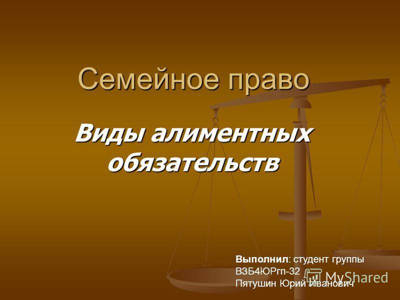 Семейное право Виды алиментных обязательств Выполнил: студент группы ВЗБ4ЮРгп-32 Пятушин Юрий Иванович