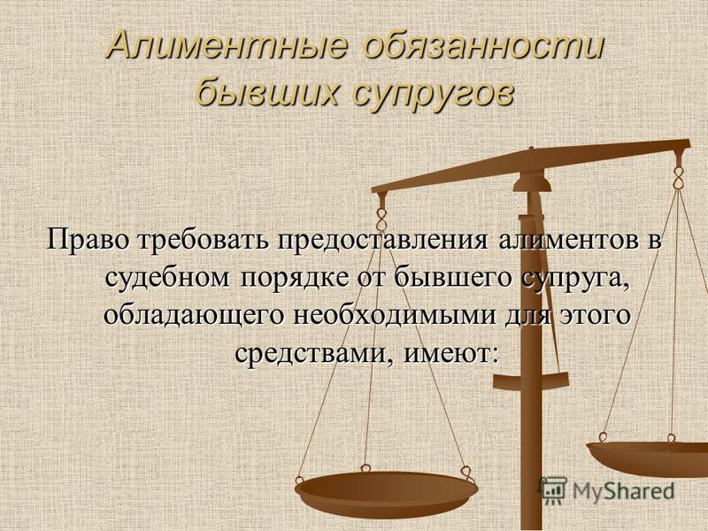 Алиментные обязанности бывших супругов Право требовать предоставления алиментов в судебном порядке от бывшего супруга, обладающего необходимыми для этого средствами, имеют: