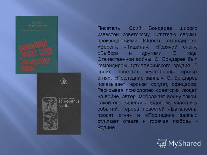 Писатель Юрий Бондарев широко известен советскому читателю своими произведениями «Юность командиров», «Берег», «Тишина», «Горячий снег», «Выбор» и другими. В годы Отечественной войны Ю. Бондарев был командиром артиллерийского орудия. В своих повестях