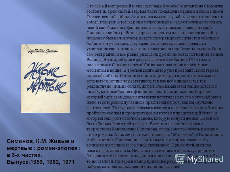Это самый интересный и увлекательный роман Константина Симонова состоит из трёх частей. Первая часть посвящена первым дням Великой Отечественной войны. Автор показывает в судьбах героев отношение к войне, говорит о том как они мужественно и самоотреч