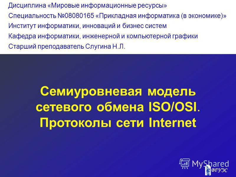 Семиуровневая модель сетевого обмена ISO/OSI. Протоколы сети Internet Дисциплина «Мировые информационные ресурсы» Специальность 08080165 «Прикладная информатика (в экономике)» Институт информатики, инноваций и бизнес систем Кафедра информатики, инжен
