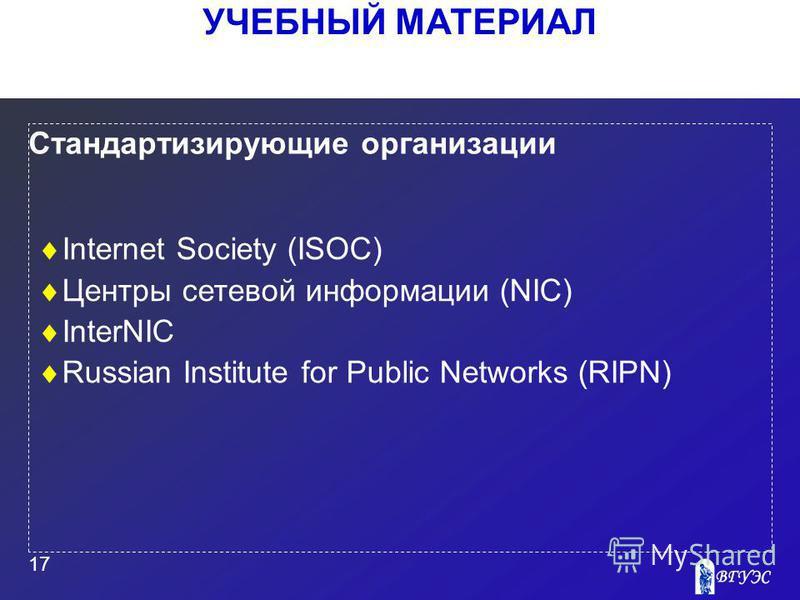 УЧЕБНЫЙ МАТЕРИАЛ 17 Стандартизирующие организации Internet Society (ISOC) Центры сетевой информации (NIC) InterNIC Russian Institute for Public Networks (RIPN)