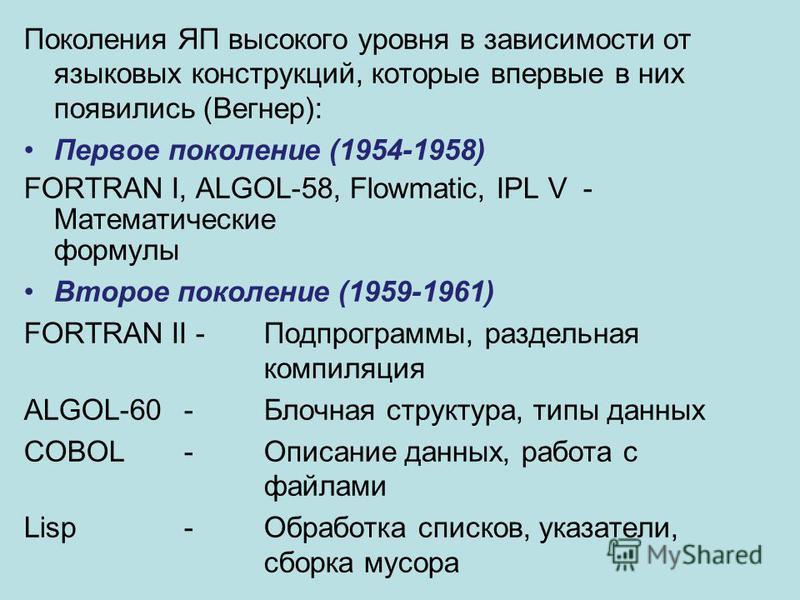 Поколения ЯП высокого уровня в зависимости от языковых конструкций, которые впервые в них появились (Вегнер): Первое поколение (1954-1958) FORTRAN I, ALGOL-58, Flowmatic, IPL V - Математические формулы Второе поколение (1959-1961) FORTRAN II -Подпрог