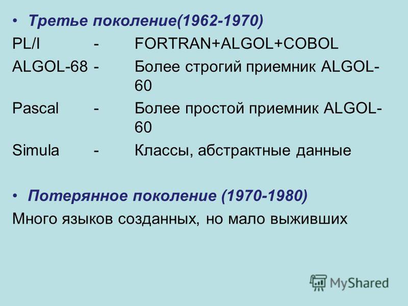 Третье поколение(1962-1970) PL/I-FORTRAN+ALGOL+COBOL ALGOL-68 -Более строгий приемник ALGOL- 60 Pascal-Более простой приемник ALGOL- 60 Simula -Классы, абстрактные данные Потерянное поколение (1970-1980) Много языков созданных, но мало выживших