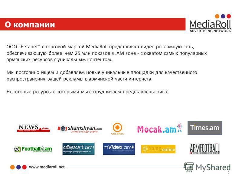 2 О компании.AM ООО Бетанет с торговой маркой MediaRoll представляет видео рекламную сеть, обеспечивающую более чем 25 млн показов в.AM зоне - с охватом самых популярных армянских ресурсов с уникальным контентом. Мы постоянно ищем и добавляем новые у