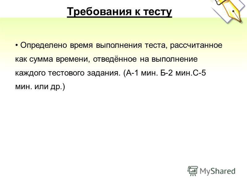 Требования к тесту Определено время выполнения теста, рассчитанное как сумма времени, отведённое на выполнение каждого тестового задания. (А-1 мин. Б-2 мин.С-5 мин. или др.)