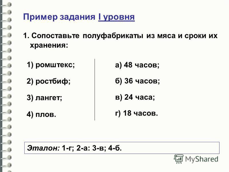 Пример задания I уровня 1. Сопоставьте полуфабрикаты из мяса и сроки их хранения: 1) ромштекс; 2) ростбиф; 3) лангет; 4) плов. а) 48 часов; б) 36 часов; в) 24 часа; г) 18 часов. Эталон: 1-г; 2-а: 3-в; 4-б.