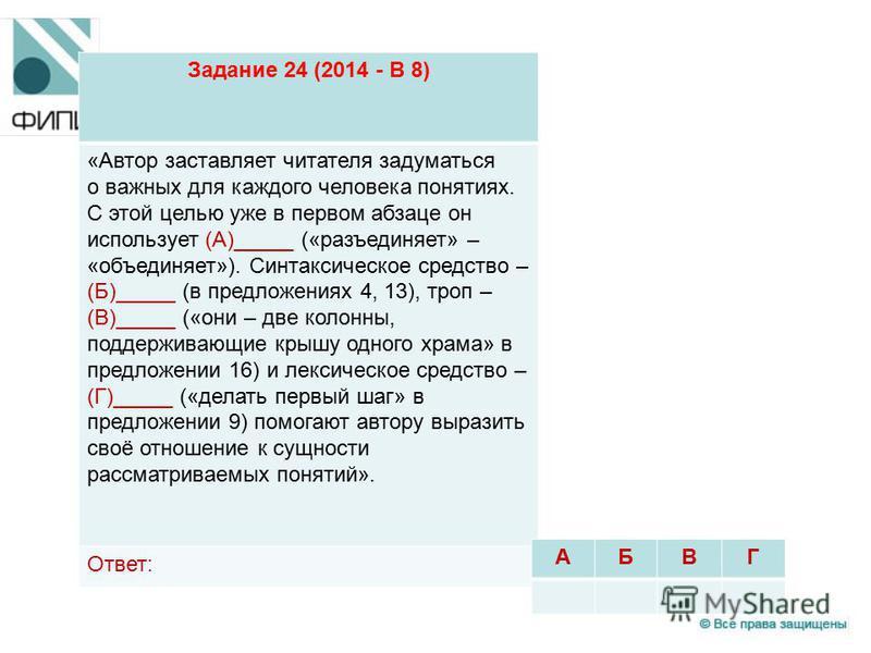 Задание 24 (2014 - В 8) «Автор заставляет читателя задуматься о важных для каждого человека понятиях. С этой целью уже в первом абзаце он использует (А)_____ («разъединяет» – «объединяет»). Синтаксическое средство – (Б)_____ (в предложениях 4, 13), т