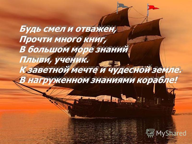 Будь смел и отважен, Прочти много книг, В большом море знаний Плыви, ученик. К заветной мечте и чудесной земле. В нагруженном знаниями корабле!