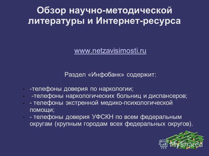 Обзор научно-методической литературы и Интернет-ресурса www.netzavisimosti.ru Раздел «Инфобанк» содержит: --телефоны доверия по наркологии; - -телефоны наркологических больниц и диспансеров; -- телефоны экстренной медико-психологической помощи; -- те