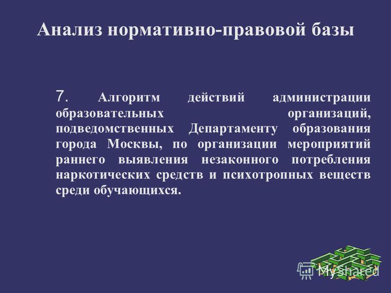 Анализ нормативно-правовой базы 7. Алгоритм действий администрации образовательных организаций, подведомственных Департаменту образования города Москвы, по организации мероприятий раннего выявления незаконного потребления наркотических средств и псих