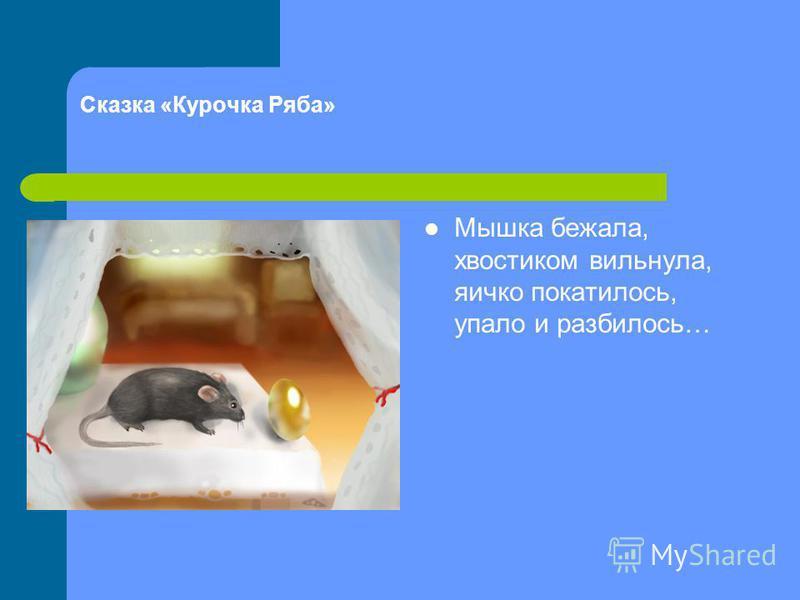 Сказка «Курочка Ряба» Мышка бежала, хвостиком вильнула, яичко покатилось, упало и разбилось…