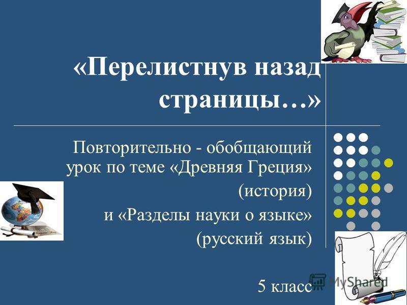 «Перелистнув назад страницы…» Повторительно - обобщающий урок по теме «Древняя Греция» (история) и «Разделы науки о языке» (русский язык) 5 класс