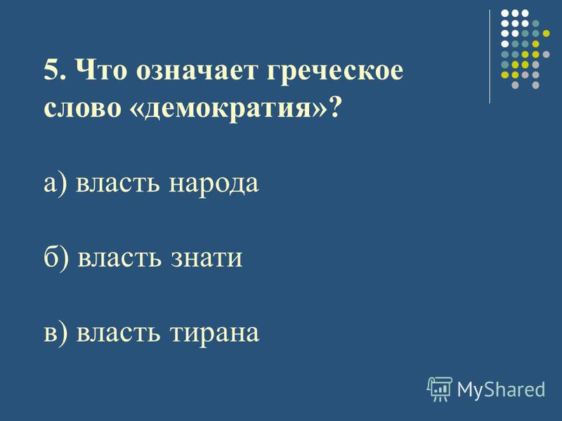 5. Что означает греческое слово «демократия»? а) власть народа б) власть знати в) власть тирана