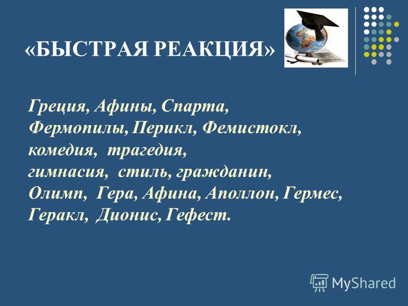 «БЫСТРАЯ РЕАКЦИЯ» Греция, Афины, Спарта, Фермопилы, Перикл, Фемистокл, комедия, трагедия, гимнасия, стиль, гражданин, Олимп, Гера, Афина, Аполлон, Гермес, Геракл, Дионис, Гефест.
