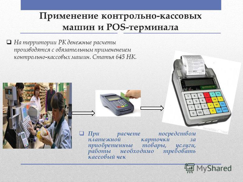 Применение контрольно-кассовых машин и POS-терминала При расчете посредством платежной карточки за приобретенные товары, услуги, работы необходимо требовать кассовый чек На территории РК денежные расчеты производятся с обязательным примененеием контр