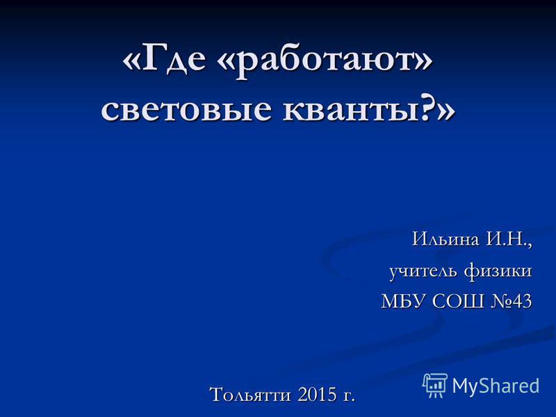 «Где «работают» световые кванты?» Ильина И.Н., учитель физики МБУ СОШ 43 Тольятти 2015 г.