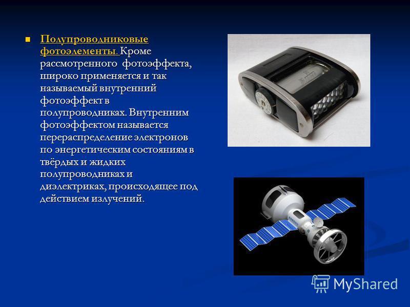 Полупроводниковые фотоэлементы. Кроме рассмотренного фотоэффекта, широко применяется и так называемый внутренний фотоэффект в полупроводниках. Внутренним фотоэффектом называется перераспределение электронов по энергетическим состояниям в твёрдых и жи