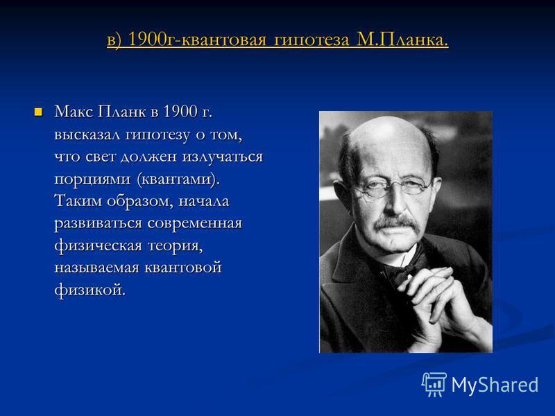 в) 1900 г-квантовая гипотеза М.Планка. в) 1900 г-квантовая гипотеза М.Планка. Макс Планк в 1900 г. высказал гипотезу о том, что свет должен излучаться порциями (квантами). Таким образом, начала развиваться современная физическая теория, называемая кв