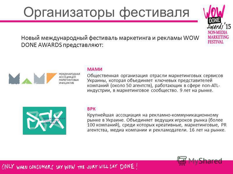 Организаторы фестиваля Новый международный фестиваль маркетинга и рекламы WOW DONE AWARDS представляют: МАМИ Общественная организация отрасли маркетинговых сервисов Украины, которая объединяет ключевых представителей компаний (около 50 агентств), раб