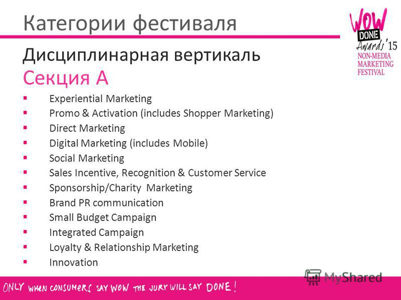 Категории фестиваля Дисциплинарная вертикаль Секция А Experiential Marketing Promo & Activation (includes Shopper Marketing) Direct Marketing Digital Marketing (includes Mobile) Social Marketing Sales Incentive, Recognition & Customer Service Sponsor