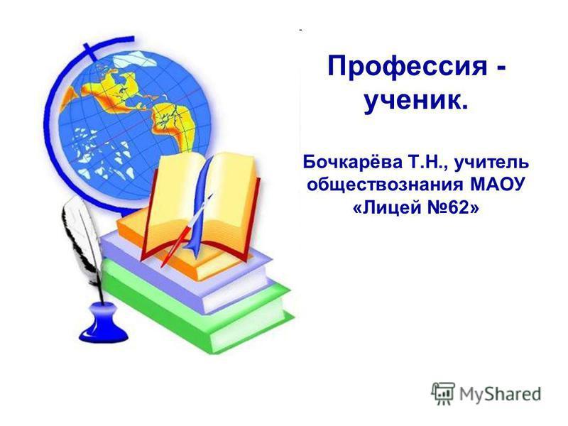 Профессия - ученик. Бочкарёва Т.Н., учитель обществознания МАОУ «Лицей 62»