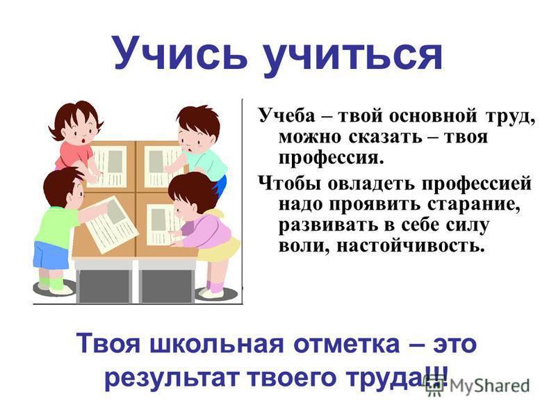 Учись учиться Учеба – твой основной труд, можно сказать – твоя профессия. Чтобы овладеть профессией надо проявить старание, развивать в себе силу воли, настойчивость. Твоя школьная отметка – это результат твоего труда!!!