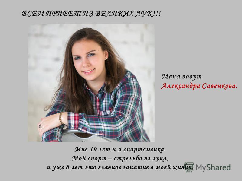 Мне 19 лет и я спортсменка. Мой спорт – стрельба из лука, и уже 8 лет это главное занятие в моей жизни. ВСЕМ ПРИВЕТ ИЗ ВЕЛИКИХ ЛУК!!! Меня зовут Александра Савенкова.