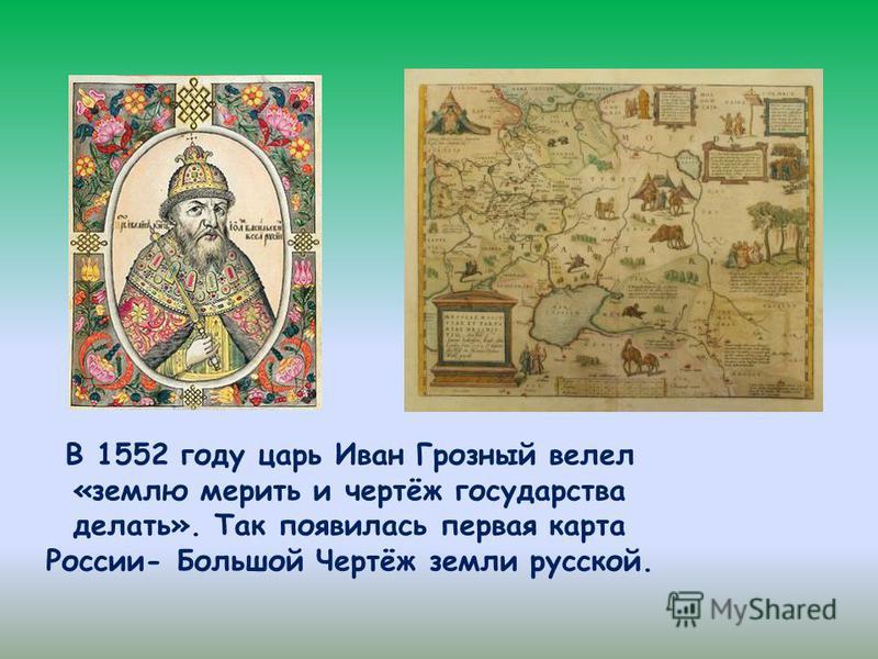 В 1552 году царь Иван Грозный велел «землю мерить и чертёж государства делать». Так появилась первая карта России- Большой Чертёж земли русской.