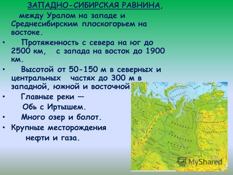 ЗАПАДНО-СИБИРСКАЯ РАВНИНА, между Уралом на западе и Среднесибирским плоскогорьем на востоке. Протяженность с севера на юг до 2500 км, с запада на восток до 1900 км. Высотой от 50-150 м в северных и центральных частях до 300 м в западной, южной и вост
