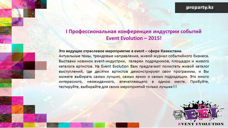 I Профессиональная конференция индустрии событий Event Evolution – 2015! Это ведущее отраслевое мероприятие в event – сфере Казахстана. Актуальные темы, трендовые направления, живой журнал событийного бизнеса. Выставки новинок event-индустрии, галере